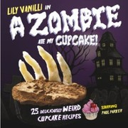 Cover of: Lily Vanilli In A Zombie Ate My Cupcake 25 Deliciously Weird Cupcake Recipes