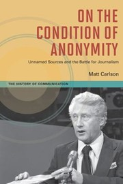 Cover of: On The Condition Of Anonymity Unnamed Sources And The Battle For Journalism