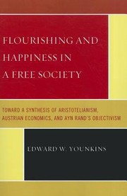 Cover of: Flourishing And Happiness In A Free Society Toward A Synthesis Of Aristotelianism Austrian Economics And Ayn Rands Objectivism