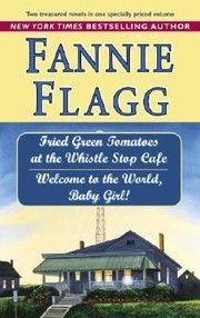 Cover of: Fried Green Tomatoes At The Whistle Stop Cafe Welcome To The World Baby Girl Two Novels