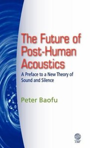 Cover of: The Future Of Posthuman Acoustics A Preface To A New Theory Of Sound And Silence