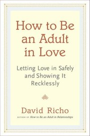 Cover of: How To Be An Adult In Love Letting Love In Safely And Showing It Recklessly
