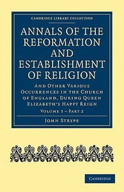 Cover of: Annals Of The Reformation And Establishment Of Religion Vol 3 Part 2 And Other Various Occurrences In The Church Of England During Queen Elizabeths Happy Reign