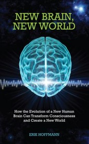 New Brain New World How The Evolution Of A New Human Brain Can Transform Consciousness And Create A New World by Erik Hoffman