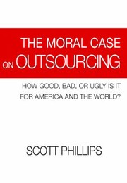 Cover of: The Moral Case On Outsourcing How Good Bad Or Ugly Is It For America And The World