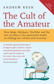 Cover of: The Cult Of The Amateur How Blogs Myspace Youtube And The Rest Of Todays User Generated Media Are Killing Our Culture And Economy
