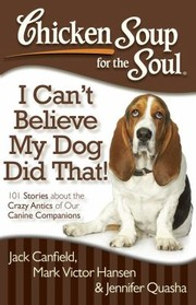 Cover of: Chicken Soup For The Soul I Cant Believe My Dog Did That 101 Stories About The Crazy Antics Of Our Canine Companions