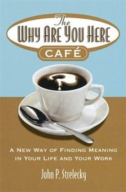 The Why Are You Here Cafe A New Way Of Finding Meaning In Your Life And Your Work