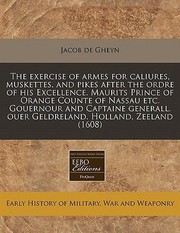 Cover of: The Exercise of Armes for Caliures Muskettes and Pikes After the Ordre of His Excellence Maurits Prince of Orange Counte of Nassau Etc Gouernour a