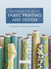 Cover of: Mastering The Art Of Fabric Printing And Design Techniques Tutorials And Inspiration