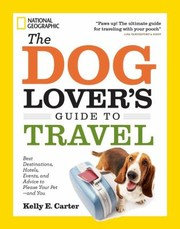 The Dog Lovers Guide To Travel Best Destinations Hotels Events And Advice To Please Your Petand You