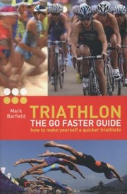 Cover of: Triathlon The Go Faster Guide How To Make Yourself A Quicker Triathlete
