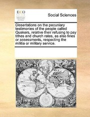Cover of: Dissertations on the Pecuniary Testimonies of the People Called Quakers Relative Their Refusing to Pay Tithes and Church Rates as Also Fines or Asse