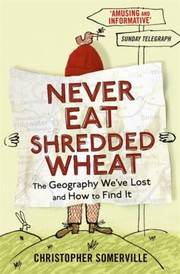 Cover of: Never Eat Shredded Wheat The Geography Weve Lost And How To Find It Again