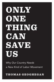 Cover of: Only One Thing Can Save Us Why Our Country Needs To Snap Out Of It And Have A New Kind Of Labor Movement