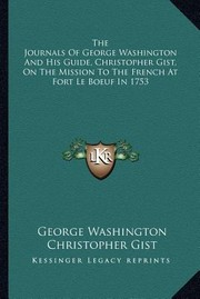 Cover of: The Journals of George Washington and His Guide Christopher Gist on the Mission to the French at Fort Le Boeuf in 1753