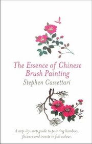 Cover of: The Essence Of Chinese Brush Painting Step By Step Guide To Painting Traditional Subjects Including Bamboo Insects Flowers An Intro To Chinese Calligraphy