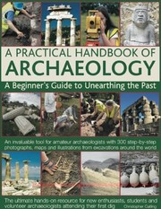 Cover of: A Practical Handbook Of Archaeology A Beginners Guide To Unearthing The Past An Invaluable Tool For Amateur Archaeologists With 300 Stepbystep Photographs Maps And Illustrations From Excavations Around The World
