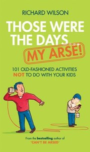 Cover of: Those Were The Days My Arse 101 Old Fashioned Activities Not To Do With Your Kids