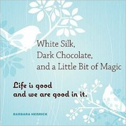 Cover of: White Silk Dark Chocolate And A Little Bit Of Magic Life Is Good And We Are Good In It