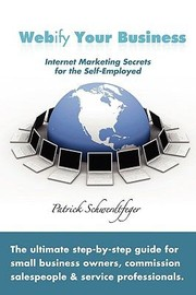 Cover of: Webify Your Business Internet Marketing Secrets For The Selfemployed The Ultimate Stepbystep Guide For Small Business Owners Commission Salespeople And Service Professionals