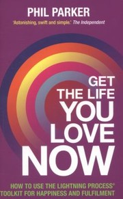Cover of: Get The Life You Love Now How To Use The Lightning Process Toolkit For Happiness And Fulfilment
