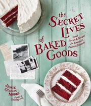 Cover of: The Secret Lives Of Baked Goods Sweet Stories Recipes For Americas Favorite Desserts