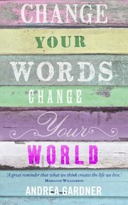 Change Your Words Change Your World by Andrea Gardner