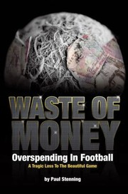 Cover of: Waste Of Money Overspending In Football A Tragic Loss To The Beautiful Game