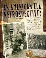 Cover of: An American Elk Retrospective Vintage Photos And Memorabilia From The Boone And Crockett Club Archives