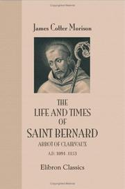 The Life and Times of Saint Bernard Abbot of Clairvaux A.D. 1091-1153 by James Cotter Morison