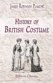 Cover of: History of British costume [by J.R. Planché]: From the Earliest Period to the Close of the Eighteenth Century