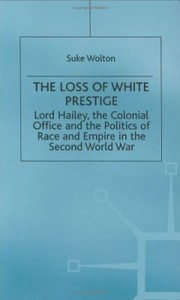 Cover of: Lord Hailey The Colonial Office And The Politics Of Race And Empire In The Second World War The Loss Of White Prestige