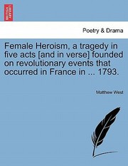 Cover of: Female Heroism a Tragedy in Five Acts And in Verse Founded on Revolutionary Events That Occurred in France in  1793