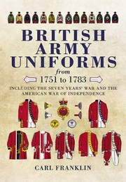 Cover of: British Army Uniforms From 1751 To 1783 Including The Seven Years War And The American War Of Independence Including Both Cavalry And Infantry And Illustrated Guide To Uniforms Facings And Lace