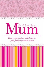 Cover of: Just For You Mum Funny Quotes Advice And Stories For Your Familys Favourite Person