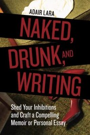 Cover of: Naked Drunk And Writing Shed Your Inhibitions And Craft A Compelling Memoir Or Personal Essay