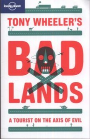 Cover of: Tony Wheelers Bad Lands A Tourist On The Axis Of Evil