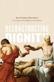 Cover of: Deconstructing Dignity A Critique Of The Righttodie Debate