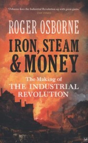 Cover of: Iron Steam Money The Making Of The Industrial Revolution