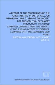 Cover of: A Report of the proceedings of the great meeting in Exeter Hall, on Wednesday, June 3, 1840 of the Society for the Abolition of Slavery Throughout the ... compared with the compiler