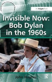 Cover of: Invisible Now Bob Dylan In The 1960s