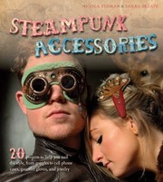 Cover of: Steampunk Accessories 20 Projects To Help You Nail The Style From Goggles To Cell Phone Cases Pocket Gauntlets And Jewelry