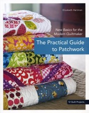 Cover of: The Practical Guide To Patchwork New Basics For The Modern Quiltmaker 12 Quilt Projects