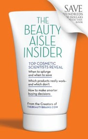 Cover of: The Beauty Aisle Insider Top Cosmetic Scientists Reveal When To Splurge And When To Save Which Products Really Workand Which Dont How To Make Smarter Buying Decisions