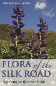 Cover of: Flora Of The Silk Road The Complete Illustrated Guide