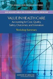 Cover of: Value In Health Care Accounting For Cost Quality Safety Outcomes And Innovation Workshop Summary