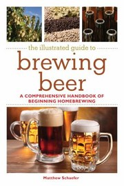 Cover of: The Illustrated Guide To Brewing Beer A Comprehensive Handbook Of Beginning Homebrewing