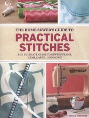 Cover of: Home Sewers Guide To Practical Stitches The Ultimate Guide To Sewing Seams Hems Darts And More
