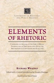 Cover of: Elements Of Rhetoric Comprising An Analysis Of The Laws Of Moral Evidence And Of Persuasion With Rules For Argumentative Composition And Elocution